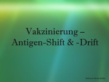 Vakzinierung – Antigen-Shift & -Drift Referent: Nicole Müller.