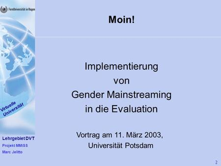 Lehrgebiet DVT Projekt MMiSS Marc Jelitto Virtuelle Universität 1 von 22 Moin! Implementierung von Gender Mainstreaming in die Evaluation Vortrag am 11.
