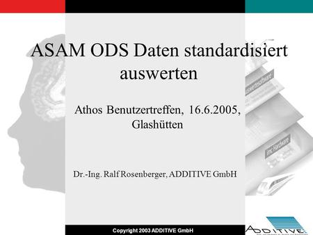 Copyright 2003 ADDITIVE GmbH ASAM ODS Daten standardisiert auswerten Dr.-Ing. Ralf Rosenberger, ADDITIVE GmbH Athos Benutzertreffen, 16.6.2005, Glashütten.