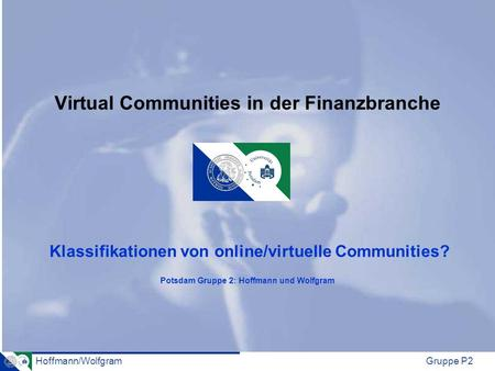 Hoffmann/WolfgramGruppe P2 Virtual Communities in der Finanzbranche Klassifikationen von online/virtuelle Communities? Potsdam Gruppe 2: Hoffmann und Wolfgram.