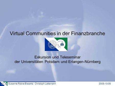 Susanne Robra-Bissantz · Christoph Lattemann2005-10-06 Virtual Communities in der Finanzbranche Exkursion und Teleseminar der Universitäten Potsdam und.