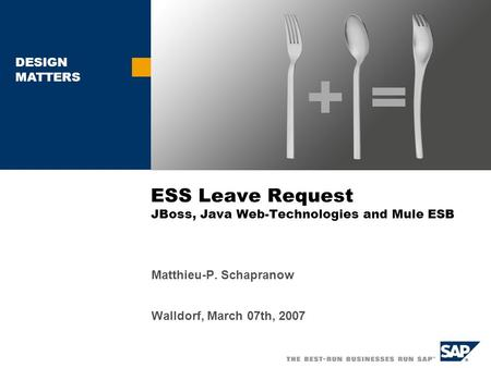 DESIGN MATTERS ESS Leave Request JBoss, Java Web-Technologies and Mule ESB Matthieu-P. Schapranow Walldorf, March 07th, 2007.
