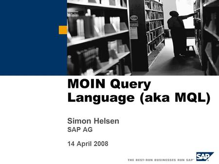 MOIN Query Language (aka MQL) Simon Helsen SAP AG 14 April 2008.