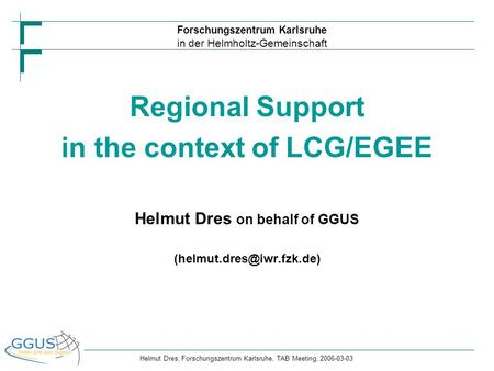Forschungszentrum Karlsruhe in der Helmholtz-Gemeinschaft Helmut Dres, Forschungszentrum Karlsruhe, TAB Meeting, 2006-03-03 Regional Support in the context.