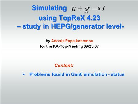 Using TopReX 4.23 – study in HEPG/generator level- by Adonis Papaikonomou for the KA-Top-Meeting 09/25/07 Simulating Problems found in Gen6 simulation.