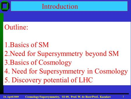 24. April 2009 Cosmology/Supersymmetry, SS 09, Prof. W. de Boer/Prof.. Kazakov 1 Introduction Outline: 1.Basics of SM 2.Need for Supersymmetry beyond SM.