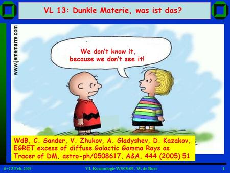 6+13 Feb, 2009 VL Kosmologie WS08/09, W. de Boer1 We dont know it, because we dont see it! VL 13: Dunkle Materie, was ist das? WdB, C. Sander, V. Zhukov,
