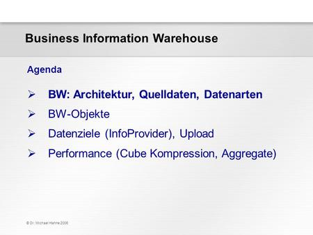 © Dr. Michael Hahne 2006 Business Information Warehouse BW: Architektur, Quelldaten, Datenarten BW-Objekte Datenziele (InfoProvider), Upload Performance.