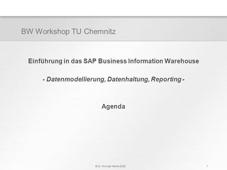 © Dr. Michael Hahne 2006 1 Einführung in das SAP Business Information Warehouse - Datenmodellierung, Datenhaltung, Reporting - Agenda BW Workshop TU Chemnitz.