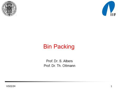 WS03/041 Bin Packing Prof. Dr. S. Albers Prof. Dr. Th. Ottmann.