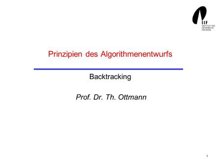 1 Prinzipien des Algorithmenentwurfs Backtracking Prof. Dr. Th. Ottmann.