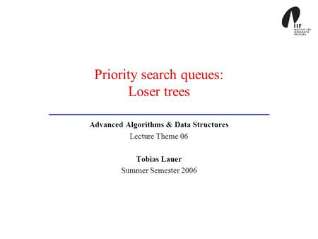 Priority search queues: Loser trees Advanced Algorithms & Data Structures Lecture Theme 06 Tobias Lauer Summer Semester 2006.