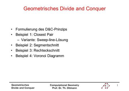 1 Geometrisches Divide and Conquer Computational Geometry Prof. Dr. Th. Ottmann Geometrisches Divide and Conquer Formulierung des D&C-Prinzips Beispiel.