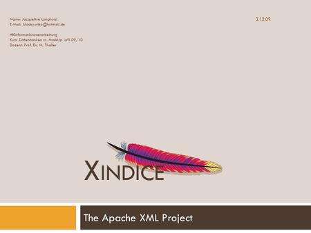 X INDICE The Apache XML Project Name: Jacqueline Langhorst   HKInformationsverarbeitung Kurs: Datenbanken vs. MarkUp WS 09/10.