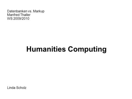 Datenbanken vs. Markup Manfred Thaller WS 2009/2010 Humanities Computing Linda Scholz.