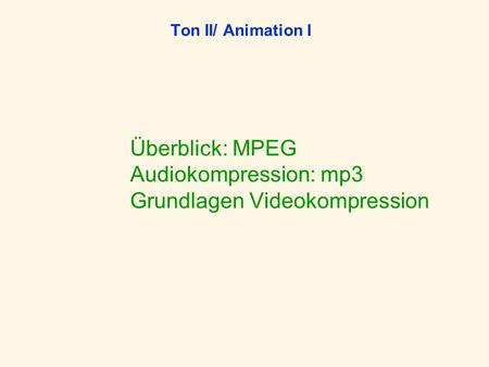 Ton II/ Animation I Überblick: MPEG Audiokompression: mp3 Grundlagen Videokompression.