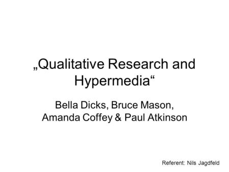 Qualitative Research and Hypermedia Bella Dicks, Bruce Mason, Amanda Coffey & Paul Atkinson Referent: Nils Jagdfeld.