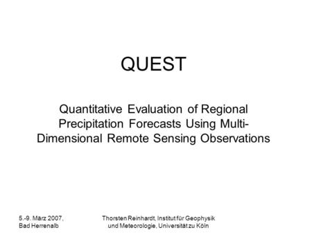 QUEST Quantitative Evaluation of Regional Precipitation Forecasts Using Multi-Dimensional Remote Sensing Observations 5.-9. März 2007, Bad Herrenalb Thorsten.