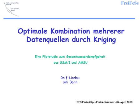FreiFeSe FFS Freiwilliges Ferien Seminar - 04.April 2005 Optimale Kombination mehrerer Datenquellen durch Kriging Eine Pilotstudie zum Gesamtwasserdampfgehalt.