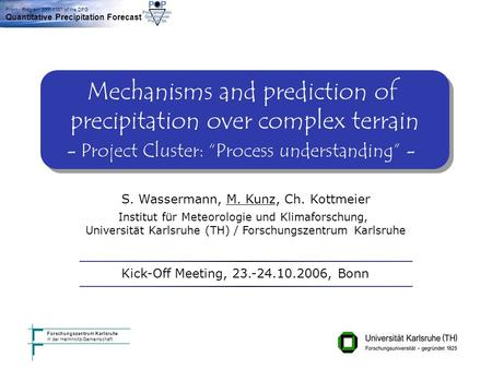 Institut für Meteorologie und Klimaforschung, Karlsruhe Kick-Off Meeting Bonn 23./24.10.2006 Priority Program SPP 1167 of the DFG Quantitative Precipitation.