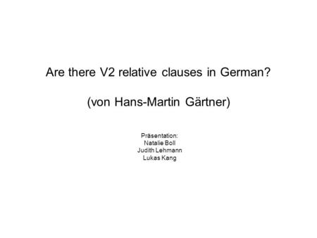 Are there V2 relative clauses in German? (von Hans-Martin Gärtner) Präsentation: Natalie Boll Judith Lehmann Lukas Kang.