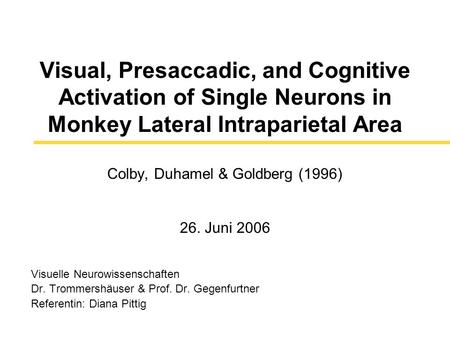 Visual, Presaccadic, and Cognitive Activation of Single Neurons in Monkey Lateral Intraparietal Area Colby, Duhamel & Goldberg (1996) 26. Juni 2006 Visuelle.