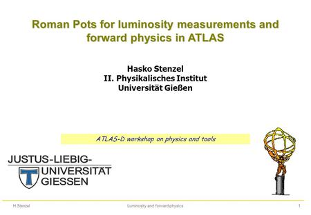 H.StenzelLuminosity and forward physics1 Roman Pots for luminosity measurements and forward physics in ATLAS Hasko Stenzel II. Physikalisches Institut.