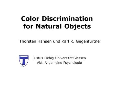 Color Discrimination for Natural Objects Justus-Liebig-Universität Giessen Abt. Allgemeine Psychologie Thorsten Hansen und Karl R. Gegenfurtner.
