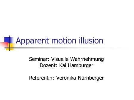 Apparent motion illusion Seminar: Visuelle Wahrnehmung Dozent: Kai Hamburger Referentin: Veronika Nürnberger.