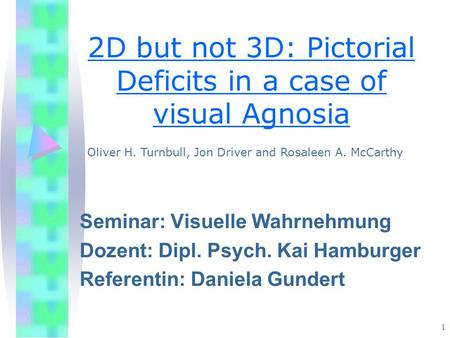 1 2D but not 3D: Pictorial Deficits in a case of visual Agnosia Seminar: Visuelle Wahrnehmung Dozent: Dipl. Psych. Kai Hamburger Referentin: Daniela Gundert.