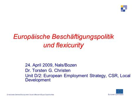 Europäische Beschäftigungspolitik und flexicurit y 24. April 2009, Nals/Bozen Dr. Torsten G. Christen Unit D/2: European Employment Strategy, CSR, Local.