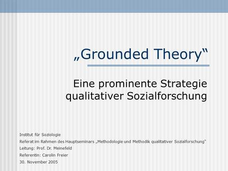 Grounded Theory Eine prominente Strategie qualitativer Sozialforschung Institut für Soziologie Referat im Rahmen des Hauptseminars Methodologie und Methodik.