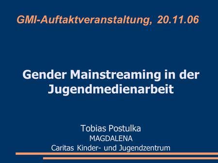 GMI-Auftaktveranstaltung, 20.11.06 Gender Mainstreaming in der Jugendmedienarbeit Tobias Postulka MAGDALENA Caritas Kinder- und Jugendzentrum.