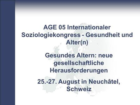 Pan- European Network Core Group 1 Gesundes Altern: neue gesellschaftliche Herausforderungen 25.-27. August in Neuchâtel, Schweiz AGE 05 Internationaler.