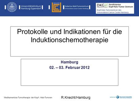 Kopf-Hals-Tumorzentrum des Universitären Cancer Center Hamburg Protokolle und Indikationen für die Induktionschemotherapie Hamburg 02. – 03. Februar 2012.