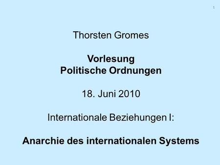 1 1 Thorsten Gromes Vorlesung Politische Ordnungen 18. Juni 2010 Internationale Beziehungen I: Anarchie des internationalen Systems.