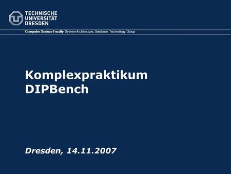 Komplexpraktikum DIPBench Computer Science Faculty, System Architecture, Database Technology Group Dresden, 14.11.2007.