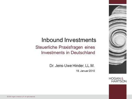 © 2009 Hogan & Hartson LLP. All rights reserved. Dr. Jens-Uwe Hinder, LL.M. 19. Januar 2010 Inbound Investments Steuerliche Praxisfragen eines Investments.