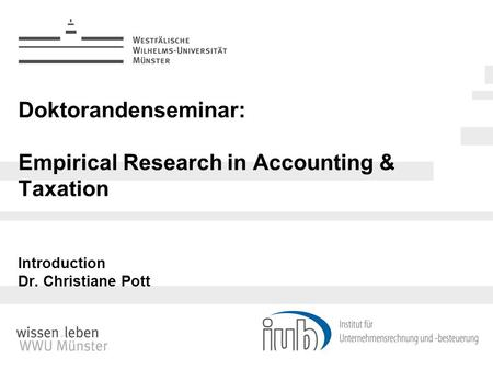Doktorandenseminar: Empirical Research in Accounting & Taxation Introduction Dr. Christiane Pott.