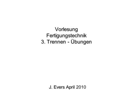 Vorlesung Fertigungstechnik 3. Trennen - Übungen J. Evers April J. Evers April 2010.