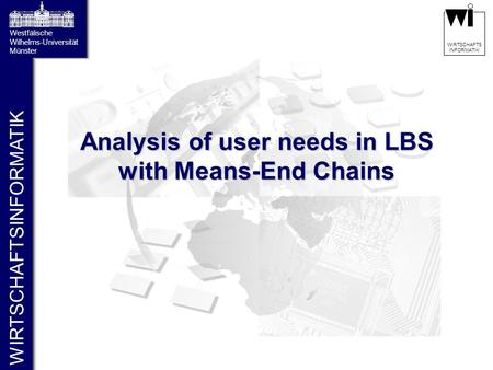 WIRTSCHAFTSINFORMATIK Westfälische Wilhelms-Universität Münster WIRTSCHAFTS INFORMATIK Analysis of user needs in LBS with Means-End Chains.