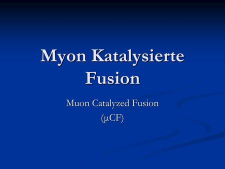 Myon Katalysierte Fusion Muon Catalyzed Fusion (μCF)