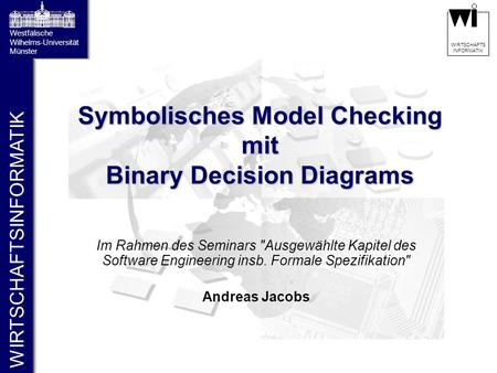 WIRTSCHAFTSINFORMATIK Westfälische Wilhelms-Universität Münster WIRTSCHAFTS INFORMATIK Symbolisches Model Checking mit Binary Decision Diagrams Im Rahmen.