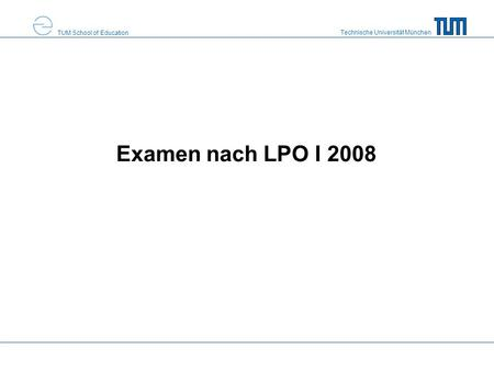 Technische Universität München TUM School of Education Examen nach LPO I 2008.
