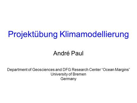 Department of Geosciences and DFG Research Center Ocean Margins University of Bremen Germany Projektübung Klimamodellierung André Paul.