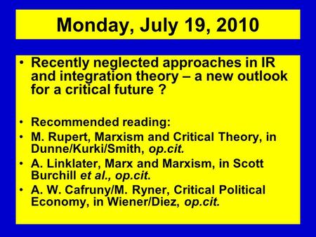Monday, July 19, 2010 Recently neglected approaches in IR and integration theory – a new outlook for a critical future ? Recommended reading: M. Rupert,