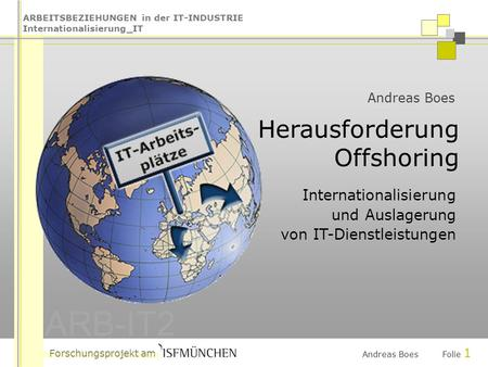 ARBEITSBEZIEHUNGEN in der IT-INDUSTRIE Internationalisierung_IT ARB-IT2 Forschungsprojekt am Andreas Boes Folie 1 Andreas Boes Herausforderung Offshoring.