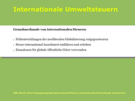 Internationale Umweltsteuern Silke Ötsch | Attac Kampagnengruppe internationale Steuern | www.attac.de/internationale-steuern/neu Grundmerkmale von internationalen.