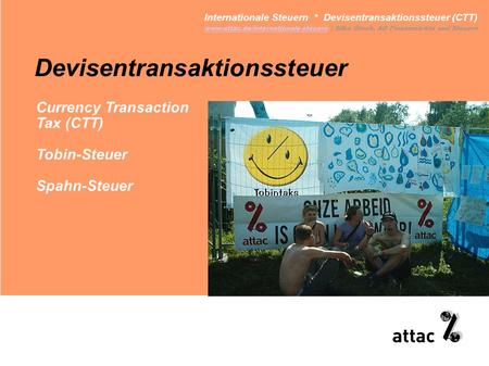 Devisentransaktionssteuer Internationale Steuern * Devisentransaktionssteuer (CTT) www.attac.de/internationale-steuernwww.attac.de/internationale-steuern.