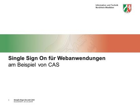 Information und Technik Nordrhein-Westfalen Single Sign On mit CAS Düsseldorf, 30.10.2009 1 Single Sign On für Webanwendungen am Beispiel von CAS.